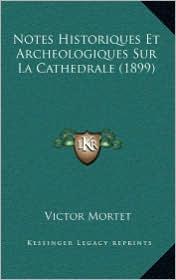 Notes Historiques Et Archeologiques Sur La Cathedrale (1899) - Victor Mortet