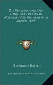 Die Verwendung Der Konjunktion Das In Wolfram Von Eschenbachs Parzival (1890) - Heinrich Batjer