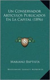 Un Conservador Articulos Publicados En La Capital (1896) - Mariano Baptista