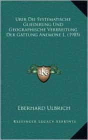 Uber Die Systematische Gliederung Und Geographische Verbreitung Der Gattung Anemone L. (1905) - Eberhard Ulbrich