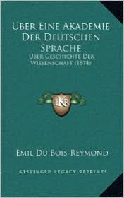 Uber Eine Akademie Der Deutschen Sprache: Uber Geschichte Der Wissenschaft (1874) - Emil Du Bois-Reymond