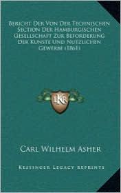 Bericht Der Von Der Technischen Section Der Hamburgischen Gesellschaft Zur Beforderung Der Kunste Und Nutzlichen Gewerbe (1861) - Carl Wilhelm Asher
