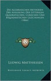 Die Algebraischen Methoden Der Auflosung Der Litteralen Quadratischen, Cubischen Und Biquadratischen Gleichungen (1866) - Ludwig Matthiessen