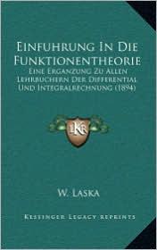 Einfuhrung In Die Funktionentheorie: Eine Erganzung Zu Allen Lehrbuchern Der Differential Und Integralrechnung (1894) - W. Laska (Editor)