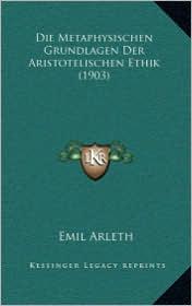 Die Metaphysischen Grundlagen Der Aristotelischen Ethik (1903) - Emil Arleth