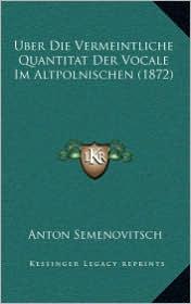 Uber Die Vermeintliche Quantitat Der Vocale Im Altpolnischen (1872) - Anton Semenovitsch