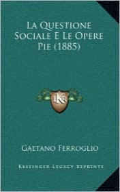 La Questione Sociale E Le Opere Pie (1885) - Gaetano Ferroglio