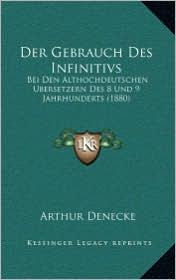 Der Gebrauch Des Infinitivs: Bei Den Althochdeutschen Ubersetzern Des 8 Und 9 Jahrhunderts (1880) - Arthur Denecke