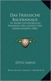 Das Friesische Bauernhaus: In Seiner Entwickelung Wahrend Der Letzten Vier Jahrhunderte (1885)