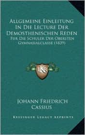 Allgemeine Einleitung In Die Lecture Der Demosthenischen Reden: Fur Die Schuler Der Obersten Gymnasialclasse (1839) - Johann Friedrich Cassius