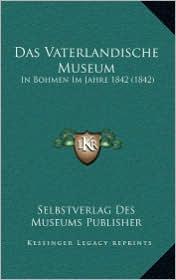 Das Vaterlandische Museum: In Bohmen Im Jahre 1842 (1842) - Selbstverlag Des Selbstverlag Des Museums Publisher