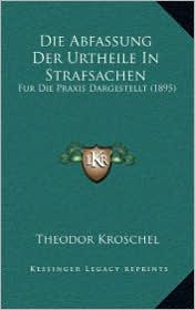 Die Abfassung Der Urtheile In Strafsachen: Fur Die Praxis Dargestellt (1895) - Theodor Kroschel
