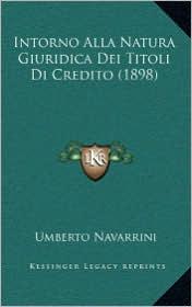 Intorno Alla Natura Giuridica Dei Titoli Di Credito (1898) - Umberto Navarrini