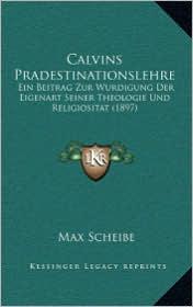 Calvins Pradestinationslehre: Ein Beitrag Zur Wurdigung Der Eigenart Seiner Theologie Und Religiositat (1897)