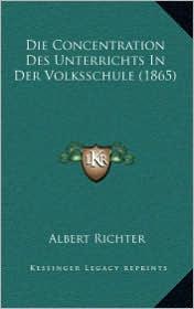 Die Concentration Des Unterrichts in Der Volksschule (1865)