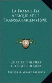 La France En Afrique Et Le Transsaharien (1890) - Charles Philebert, Georges Rolland