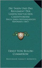 Die Taxen Und Das Reglement Der Landschaftlichen Creditvereine: Nach Ihren Nothwendigen Reformen (1847) - Ernst Von Bulow-Cummerow