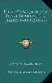 Etude Clinique Sur La Fievre Primitive Des Blesses, Part 1-2 (1877) - Gabriel Maunoury