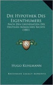 Die Hypothek Des Eigenthumers: Nach Den Grundsatzen Des Heutigen Romischen Rechts (1881) - Hugo Kuhlmann