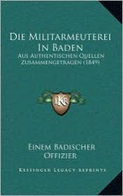 Die Militarmeuterei In Baden: Aus Authentischen Quellen Zusammengetragen (1849) - Einem Badischer Offizier