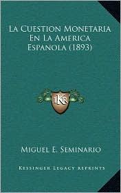 La Cuestion Monetaria En La America Espanola (1893) - Miguel E. Seminario