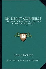 En Lisant Corneille: L'Homme Et Son Temps L'Ecrivain Et Son Oeuvre (1913) - Emile Faguet