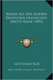 Bilder Aus Der Alteren Deutschen Geschichte, Dritte Reihe (1892) - Gotthold Klee