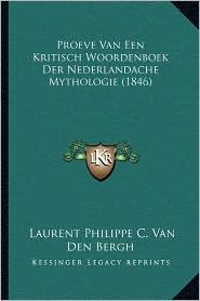 Proeve Van Een Kritisch Woordenboek Der Nederlandache Mythologie (1846) - Laurent Philippe C. Van Den Bergh