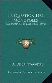 La Question Des Monopoles: Les Poudres Et Salpetres (1890) - J. A. De Saint-Andre