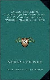 Catalogue Par Ordre Geographique Des Cartes, Plans, Vues De Cotes Instructions Nautiques Memoires, Etc. (1898) - Nationale Nationale Publisher