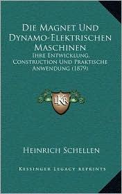 Die Magnet Und Dynamo-Elektrischen Maschinen: Ihre Entwicklung, Construction Und Praktische Anwendung (1879) - Heinrich Schellen