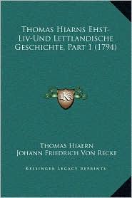 Thomas Hiarns Ehst-Liv-Und Lettlandische Geschichte, Part 1 (1794) - Thomas Hiaern, Johann Friedrich Von Recke (Editor)