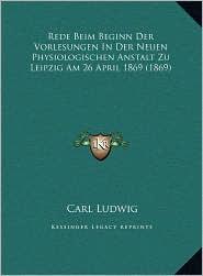 Rede Beim Beginn Der Vorlesungen In Der Neuen Physiologischen Anstalt Zu Leipzig Am 26 April 1869 (1869) - Carl Ludwig