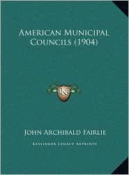 American Municipal Councils (1904) - John Archibald Fairlie