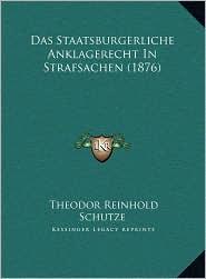 Das Staatsburgerliche Anklagerecht In Strafsachen (1876) - Theodor Reinhold Schutze