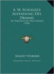 A.W. Schlegels Auffassung Des Dramas: Im Vergleich Zu Der Lessings (1906) - August Volkmer