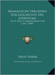 Aramaeische Urkunden Zur Geschichte Des Judentums: Im VI Und V Jahrhundert Vor Chr. (1908) - Willy Staerk