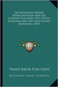 Die Ergebnisse Meiner Beobachtungen Uber Die Cholera Vom Jahre 1831-1874 In Atiologischer Und Praktischer Beziehung (1874)