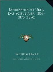 Jahresbericht Uber Das Schuljahr, 1869-1870 (1870) - Wilhelm Braun