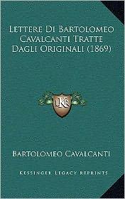Lettere Di Bartolomeo Cavalcanti Tratte Dagli Originali (1869) - Bartolomeo Cavalcanti