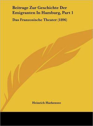 Beitrage Zur Geschichte Der Emigranten In Hamburg, Part 1: Das Franzosische Theater (1896)