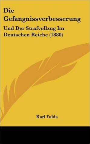 Die Gefangnissverbesserung: Und Der Strafvollzug Im Deutschen Reiche (1880)