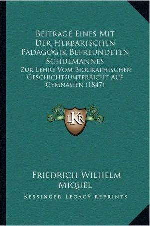 Beitrage Eines Mit Der Herbartschen Padagogik Befreundeten Schulmannes: Zur Lehre Vom Biographischen Geschichtsunterricht Auf Gymnasien (1847)