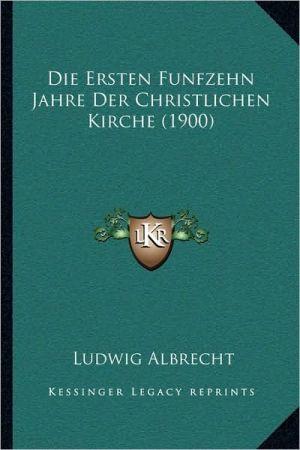 Die Ersten Funfzehn Jahre Der Christlichen Kirche (1900)