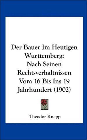 Der Bauer Im Heutigen Wurttemberg: Nach Seinen Rechtsverhaltnissen Vom 16 Bis Ins 19 Jahrhundert (1902) - Theodor Knapp
