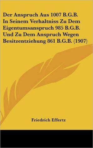 Der Anspruch Aus 1007 B.G.B. In Seinem Verhaltniss Zu Dem Eigentumsanspruch 985 B.G.B. Und Zu Dem Anspruch Wegen Besitzentziehung 861 B.G.B. (1907)