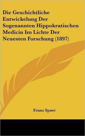 Die Geschichtliche Entwickelung Der Sogenannten Hippokratischen Medicin Im Lichte Der Neuesten Forschung (1897) - Franz Spaet