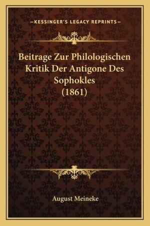 Beitrage Zur Philologischen Kritik Der Antigone Des Sophokles (1861)