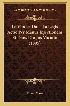 Le Vindex Dans La Legis Actio Per Manus Injectionem Et Dans L'In Jus Vocatio (1895)