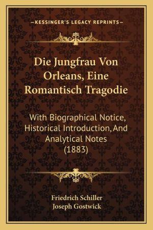 Die Jungfrau Von Orleans, Eine Romantisch Tragodie: With Biographical Notice, Historical Introduction, And Analytical Notes (1883)
